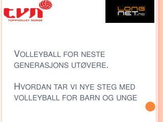Volleyball for neste generasjons ut vere.   Hvordan tar vi nye steg med volleyball for barn og unge