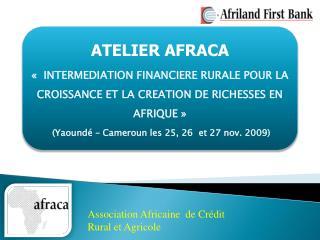ATELIER AFRACA     INTERMEDIATION FINANCIERE RURALE POUR LA CROISSANCE ET LA CREATION DE RICHESSES EN AFRIQUE    Yaound
