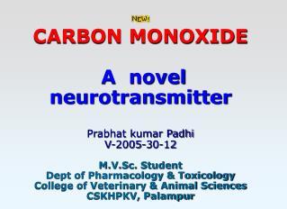 CARBON MONOXIDE    A  novel neurotransmitter   Prabhat kumar Padhi V-2005-30-12  M.V.Sc. Student Dept of Pharmacology  T