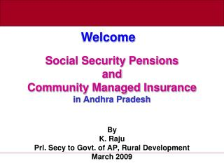 social security pensions  and community managed insurance in andhra pradesh   by  k. raju  prl. secy to govt. of ap, r
