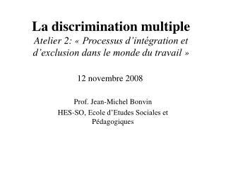 La discrimination multiple Atelier 2:   Processus d int gration et d exclusion dans le monde du travail    12 novembre 2