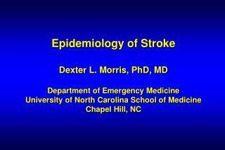 Epidemiology of Stroke   Dexter L. Morris, PhD, MD  Department of Emergency Medicine  University of North Carolina Schoo