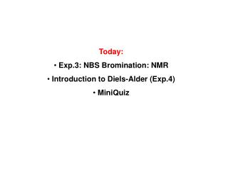 Today:  Exp.3: NBS Bromination: NMR  Introduction to Diels-Alder Exp.4  MiniQuiz