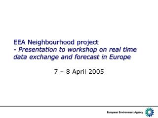 EEA Neighbourhood project - Presentation to workshop on real time data exchange and forecast in Europe