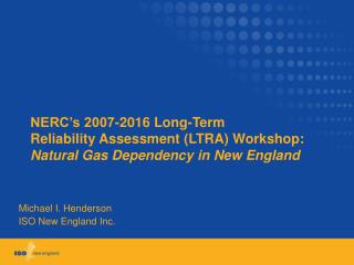 NERC s 2007-2016 Long-Term Reliability Assessment LTRA Workshop: Natural Gas Dependency in New England