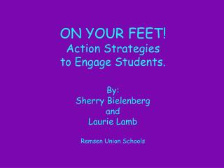 ON YOUR FEET Action Strategies  to Engage Students.  By:  Sherry Bielenberg and  Laurie Lamb  Remsen Union Schools