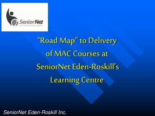 Road Map  to Delivery of MAC Courses at   SeniorNet Eden-Roskill s Learning Centre