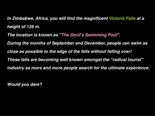 In Zimbabwe, Africa, you will find the magnificent Victoria Falls at a height of 128 m. The location is known as The Dev