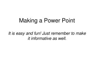 Making a Power Point  It is easy and fun Just remember to make it informative as well.