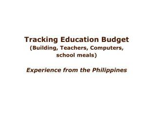 Tracking Education Budget  Building, Teachers, Computers,  school meals  Experience from the Philippines