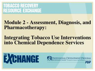 Module 2 - Assessment, Diagnosis, and Pharmacotherapy:  Integrating Tobacco Use Interventions into Chemical Dependence S