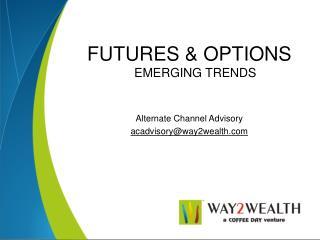 FUTURES  OPTIONS  EMERGING TRENDS   Alternate Channel Advisory acadvisoryway2wealth