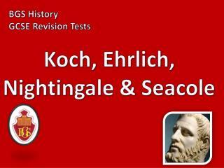 Koch, Ehrlich, Nightingale  Seacole