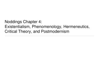 Noddings Chapter 4:  Existentialism, Phenomenology, Hermeneutics, Critical Theory, and Postmodernism