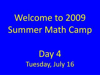 Welcome to 2009 Summer Math Camp  Day 4 Tuesday, July 16