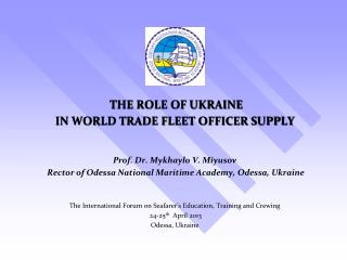 THE ROLE OF UKRAINE  IN WORLD TRADE FLEET OFFICER SUPPLY   Prof. Dr. Mykhaylo V. Miyusov  Rector of Odessa National Mari