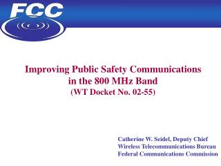 Improving Public Safety Communications  in the 800 MHz Band WT Docket No. 02-55                    Catherine W. Seidel,