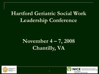 Hartford Geriatric Social Work Leadership Conference   November 4   7, 2008 Chantilly, VA