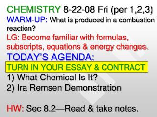 CHEMISTRY 8-22-08 Fri per 1,2,3 WARM-UP: What is produced in a combustion reaction LG: Become familiar with formulas,  s