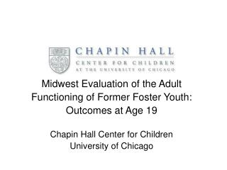 Midwest Evaluation of the Adult  Functioning of Former Foster Youth: Outcomes at Age 19  Chapin Hall Center for Children