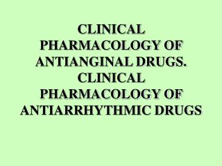 CLINICAL PHARMACOLOGY OF ANTIANGINAL DRUGS. CLINICAL PHARMACOLOGY OF ANTIARRHYTHMIC DRUGS
