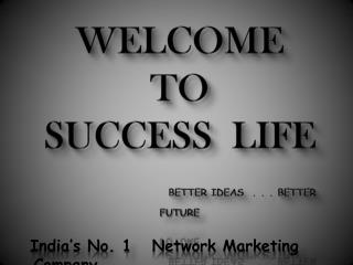 WELCOME TO  SUCCESS  LIFE              BETTER IDEAS  . . . BETTER FUTURE