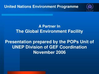 United Nations Environment Programme     A Partner In  The Global Environment Facility  Presentation prepared by the POP