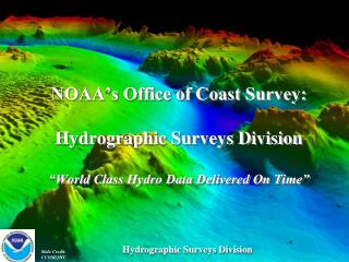 NOAA s Office of Coast Survey:   Hydrographic Surveys Division   World Class Hydro Data Delivered On Time