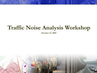 Traffic Noise Analysis Workshop October 17, 2007