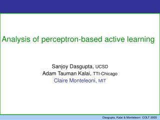 Analysis of perceptron-based active learning    Sanjoy Dasgupta, UCSD  Adam Tauman Kalai, TTI-Chicago Claire Monteleoni,