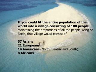 If you could fit the entire population of the world into a village consisting of 100 people,  maintaining the proportion