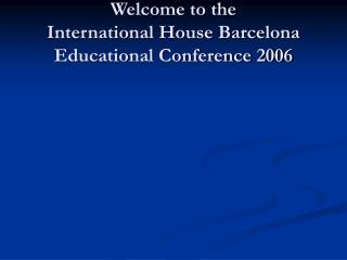 Welcome to the International House Barcelona Educational Conference 2006