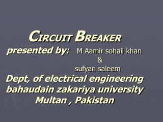 CIRCUIT BREAKER presented by:   M Aamir sohail khan                                              sufyan saleem Dept, of