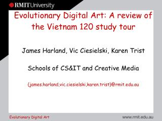 Evolutionary Digital Art: A review of the Vietnam 120 study tour  James Harland, Vic Ciesielski, Karen Trist  Schools of
