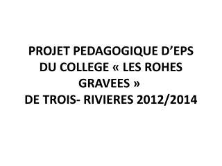 PROJET PEDAGOGIQUE D EPS DU COLLEGE   LES ROHES GRAVEES     DE TROIS- RIVIERES 2012