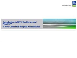 Introduction to DNV Healthcare and NIAHO  A New Choice for Hospital Accreditation