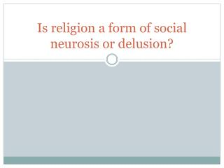 Is religion a form of social neurosis or delusion