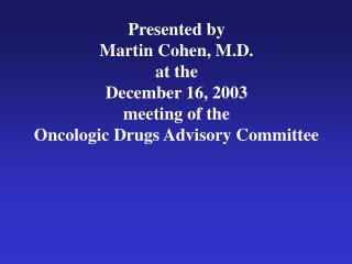 Presented by Martin Cohen, M.D. at the December 16, 2003 meeting of the Oncologic Drugs Advisory Committee