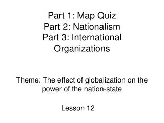 Part 1: Map Quiz  Part 2: Nationalism  Part 3: International Organizations    Theme: The effect of globalization on the