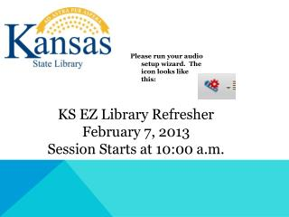 KS EZ Library Refresher February 7, 2013 Session Starts at 10:00 a.m.