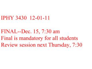 IPHY 3430  12-01-11  FINAL--Dec. 15, 7:30 am Final is mandatory for all students  Review session next Thursday, 7:30