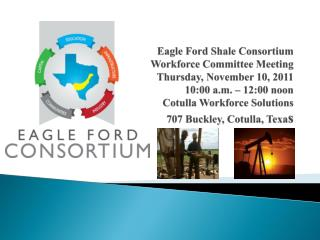 Eagle Ford Shale Consortium Workforce Committee Meeting Thursday, November 10, 2011 10:00 a.m.   12:00 noon Cotulla Work