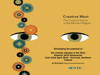 Developing the potential of  the creative industry in the West  Phoenix 2010 Partenariat 21st-22nd April 2010 - Portrush