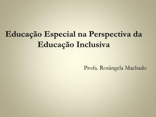 educa  o especial na perspectiva da educa  o inclusiva    profa. ros ngela machado