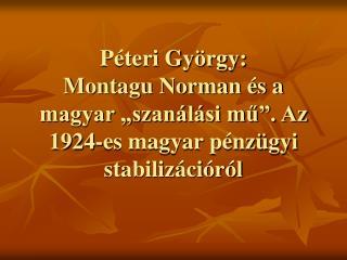 P teri Gy rgy: Montagu Norman  s a magyar  szan l si mu . Az 1924-es magyar p nz gyi stabiliz ci r l