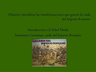 Objetivo: identificar las transformaciones que gener  la ca da del Imperio Romano  Introducci n a la Edad Media Invasion