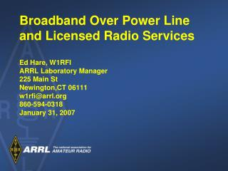 Broadband Over Power Line and Licensed Radio Services  Ed Hare, W1RFI ARRL Laboratory Manager 225 Main St Newington,CT 0