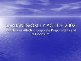sarbanes-oxley act of 2002 -regulations affecting corporate responsibility and its disclosure-