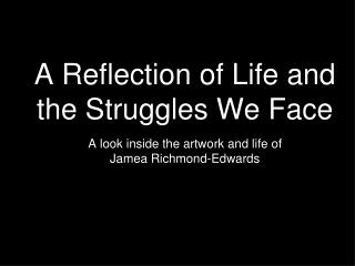 A Reflection of Life and the Struggles We Face  A look inside the artwork and life of  Jamea Richmond-Edwards