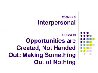 MODULE Interpersonal  LESSON Opportunities are Created, Not Handed Out: Making Something Out of Nothing